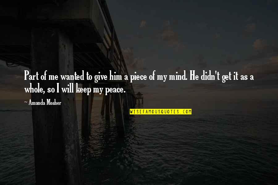 Mind And Peace Quotes By Amanda Mosher: Part of me wanted to give him a