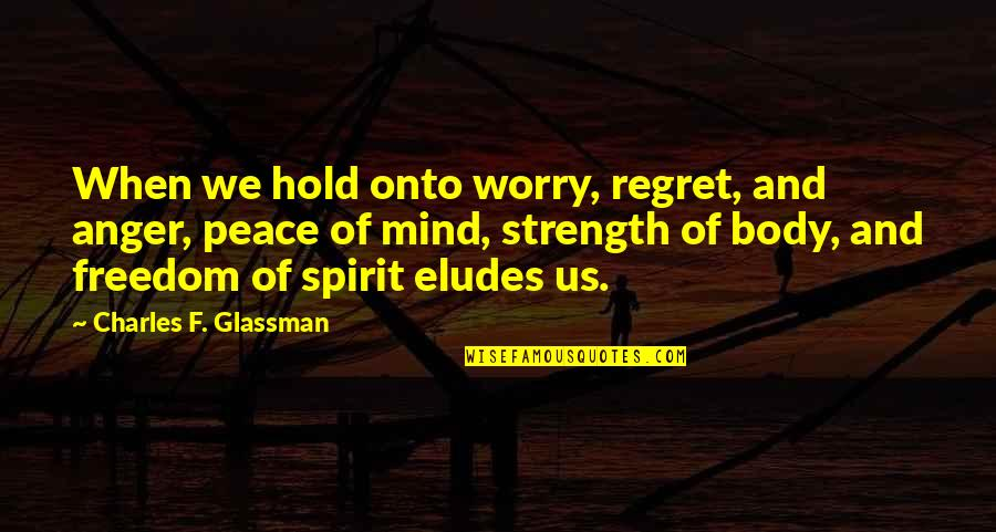 Mind And Peace Quotes By Charles F. Glassman: When we hold onto worry, regret, and anger,