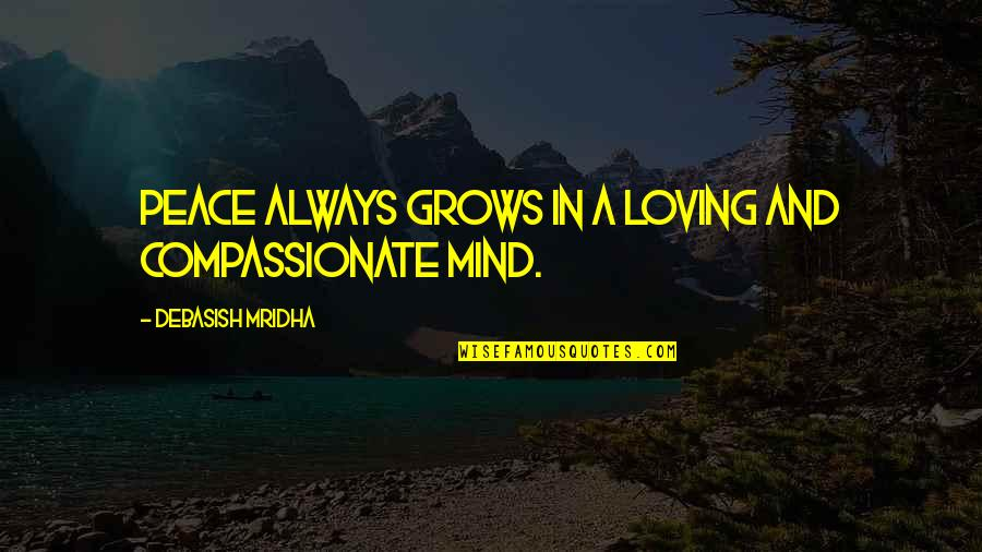 Mind And Peace Quotes By Debasish Mridha: Peace always grows in a loving and compassionate