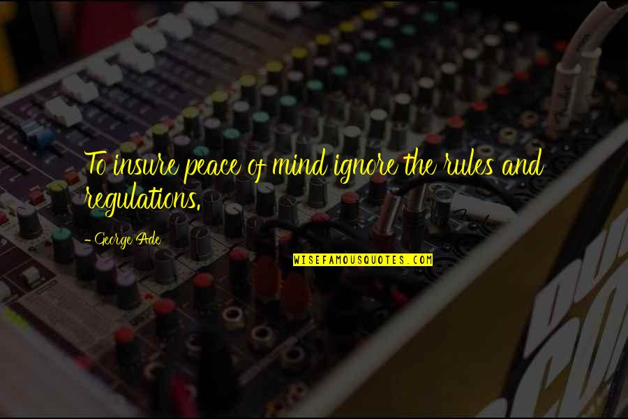 Mind And Peace Quotes By George Ade: To insure peace of mind ignore the rules