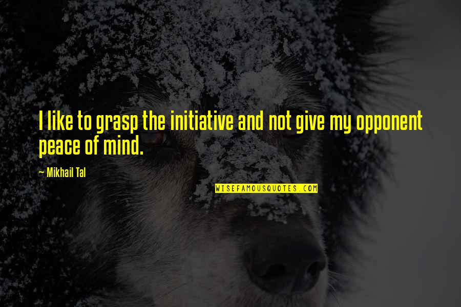 Mind And Peace Quotes By Mikhail Tal: I like to grasp the initiative and not