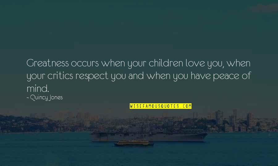 Mind And Peace Quotes By Quincy Jones: Greatness occurs when your children love you, when