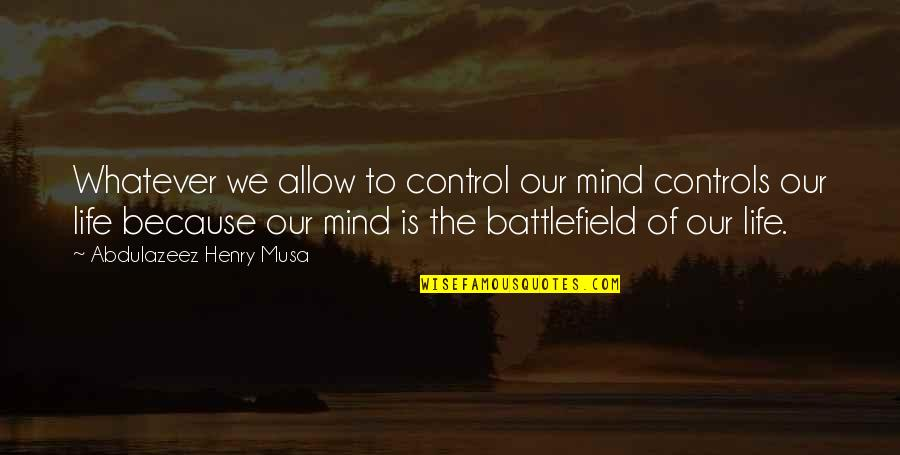 Mind Battlefield Quotes By Abdulazeez Henry Musa: Whatever we allow to control our mind controls