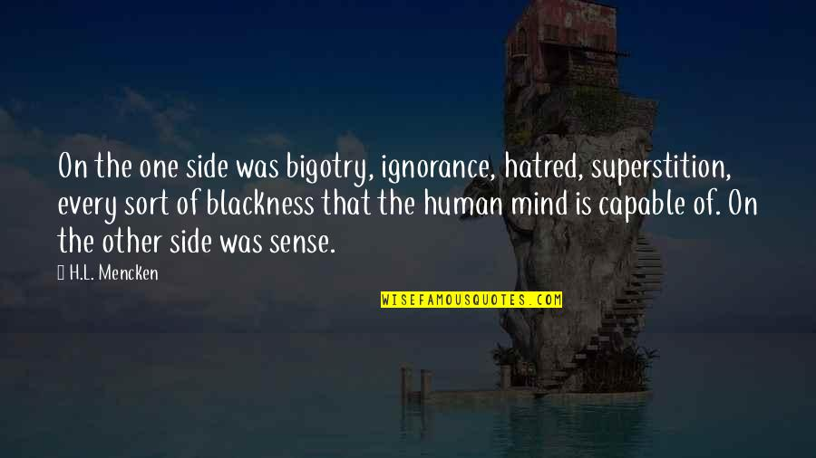 Mind Bigotry Quotes By H.L. Mencken: On the one side was bigotry, ignorance, hatred,