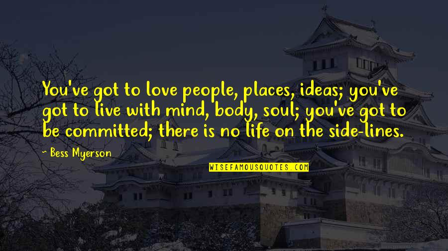 Mind Body And Soul Love Quotes By Bess Myerson: You've got to love people, places, ideas; you've