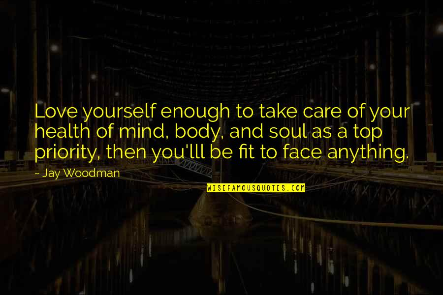 Mind Body And Soul Love Quotes By Jay Woodman: Love yourself enough to take care of your