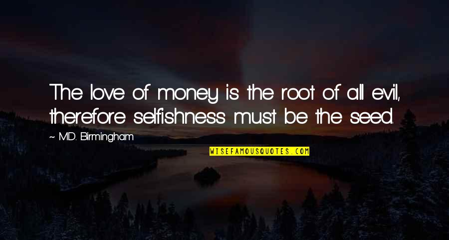 Mind Body And Soul Love Quotes By M.D. Birmingham: The love of money is the root of