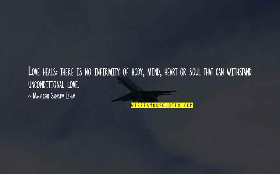 Mind Body And Soul Love Quotes By Maharishi Sadasiva Isham: Love heals: there is no infirmity of body,
