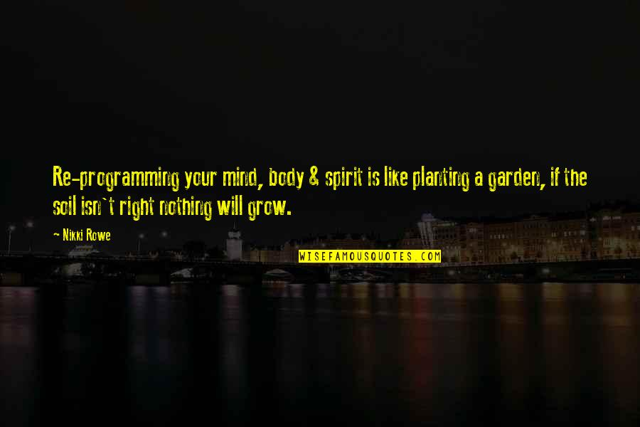 Mind Body And Soul Love Quotes By Nikki Rowe: Re-programming your mind, body & spirit is like