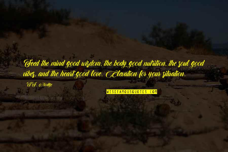 Mind Body And Soul Love Quotes By T.F. Hodge: Feed the mind good wisdom, the body good
