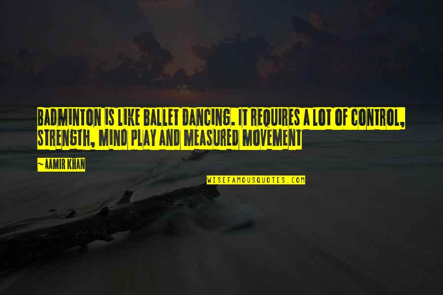 Mind Control Quotes By Aamir Khan: Badminton is like ballet dancing. It requires a