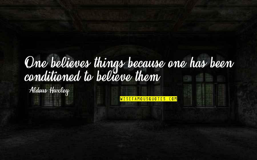 Mind Control Quotes By Aldous Huxley: One believes things because one has been conditioned