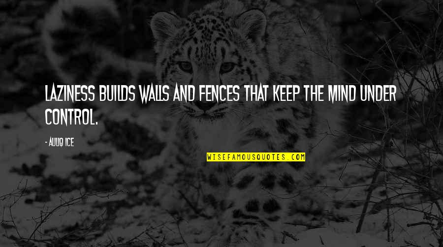 Mind Control Quotes By Auliq Ice: Laziness builds walls and fences that keep the