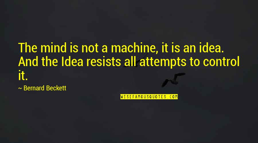 Mind Control Quotes By Bernard Beckett: The mind is not a machine, it is