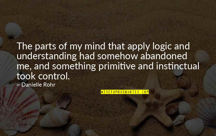Mind Control Quotes By Danielle Rohr: The parts of my mind that apply logic