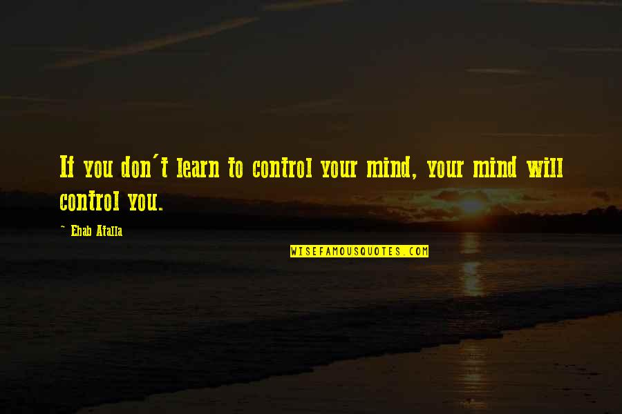 Mind Control Quotes By Ehab Atalla: If you don't learn to control your mind,