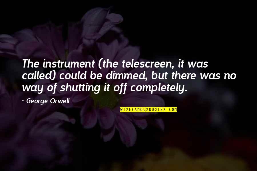 Mind Control Quotes By George Orwell: The instrument (the telescreen, it was called) could