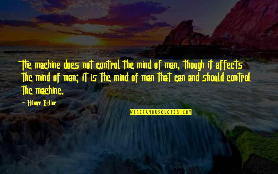 Mind Control Quotes By Hilaire Belloc: The machine does not control the mind of