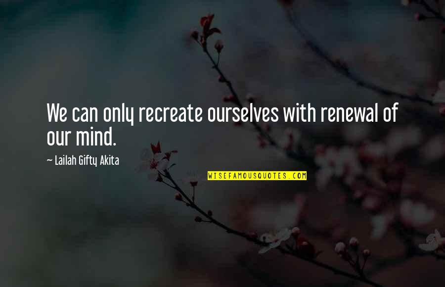Mind Control Quotes By Lailah Gifty Akita: We can only recreate ourselves with renewal of