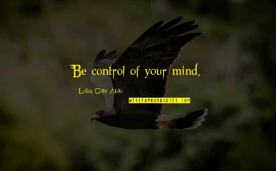 Mind Control Quotes By Lailah Gifty Akita: Be control of your mind.