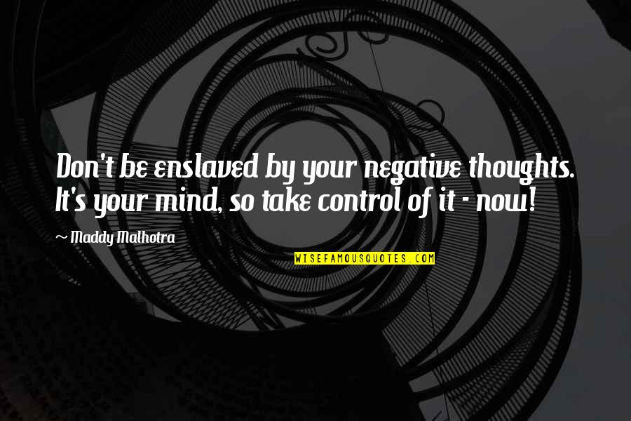 Mind Control Quotes By Maddy Malhotra: Don't be enslaved by your negative thoughts. It's