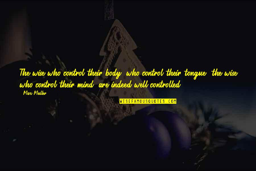 Mind Control Quotes By Max Muller: The wise who control their body, who control