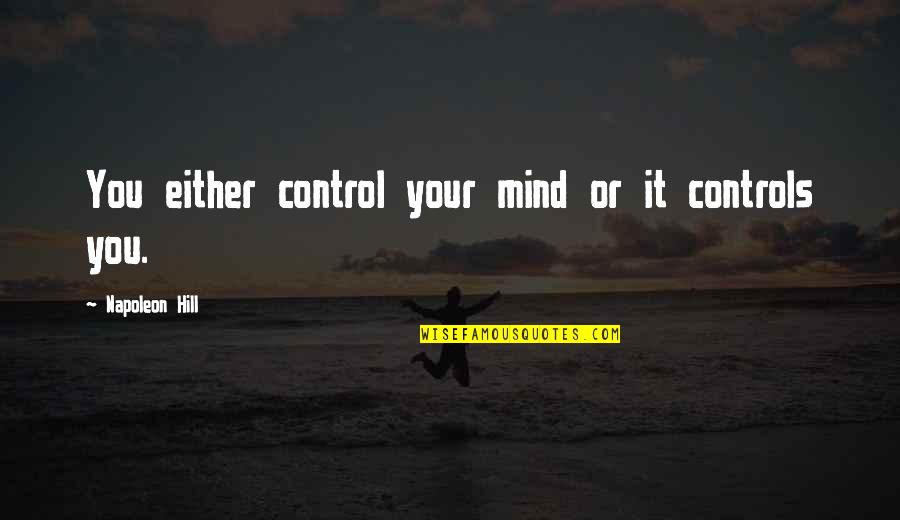 Mind Control Quotes By Napoleon Hill: You either control your mind or it controls