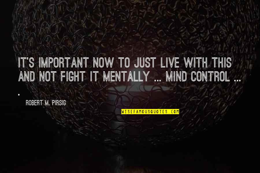 Mind Control Quotes By Robert M. Pirsig: It's important now to just live with this