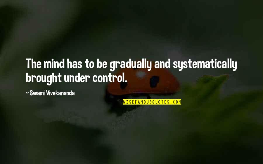 Mind Control Quotes By Swami Vivekananda: The mind has to be gradually and systematically