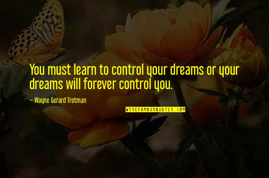 Mind Control Quotes By Wayne Gerard Trotman: You must learn to control your dreams or