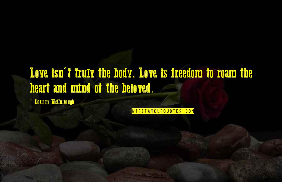 Mind Freedom Quotes By Colleen McCullough: Love isn't truly the body. Love is freedom