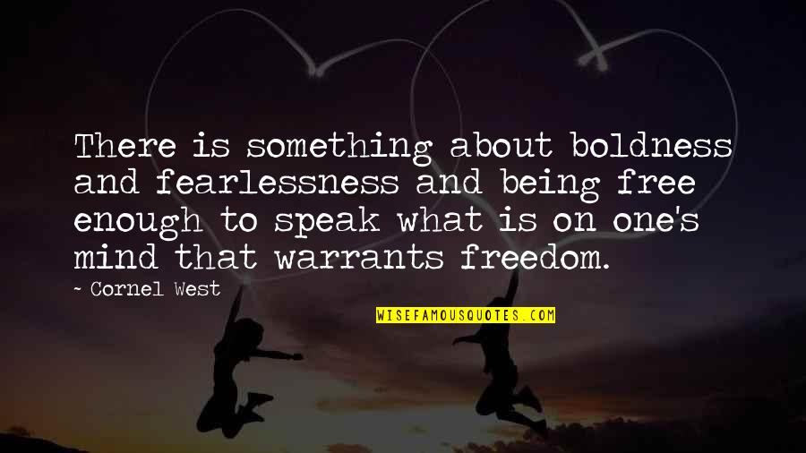Mind Freedom Quotes By Cornel West: There is something about boldness and fearlessness and