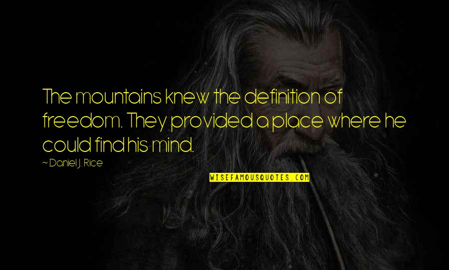 Mind Freedom Quotes By Daniel J. Rice: The mountains knew the definition of freedom. They