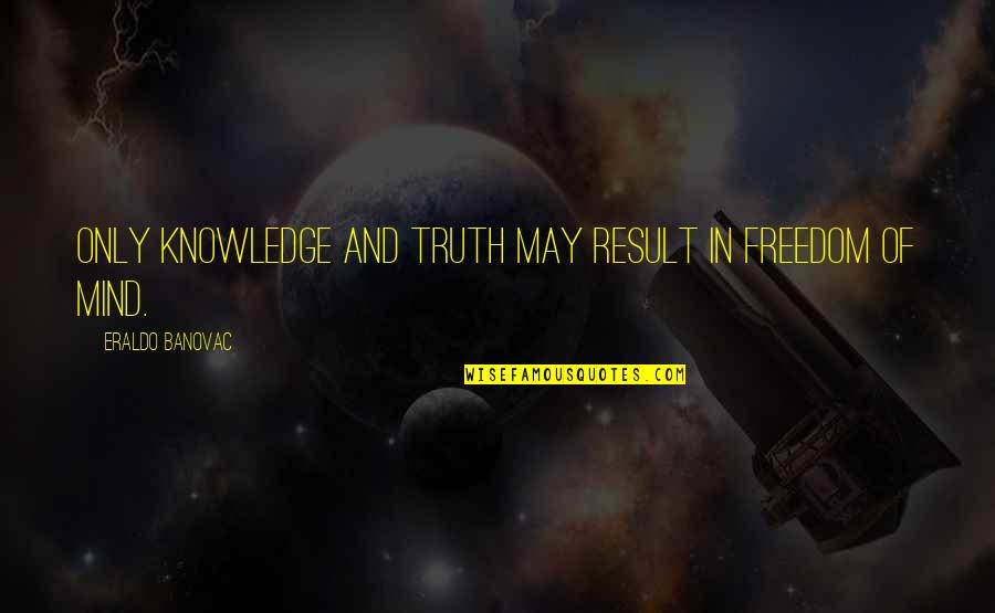 Mind Freedom Quotes By Eraldo Banovac: Only knowledge and truth may result in freedom