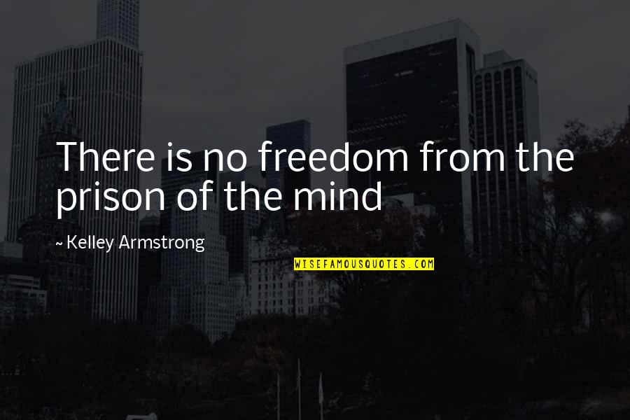 Mind Freedom Quotes By Kelley Armstrong: There is no freedom from the prison of