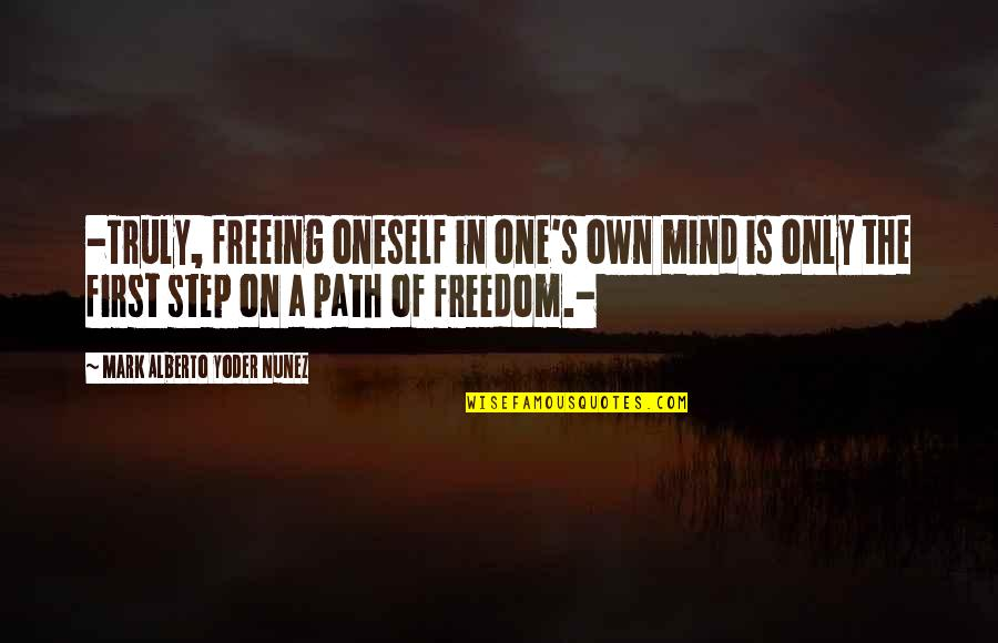 Mind Freedom Quotes By Mark Alberto Yoder Nunez: -Truly, freeing oneself in one's own mind is