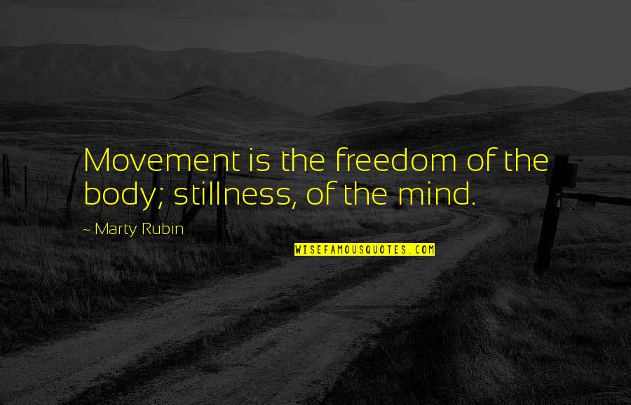 Mind Freedom Quotes By Marty Rubin: Movement is the freedom of the body; stillness,