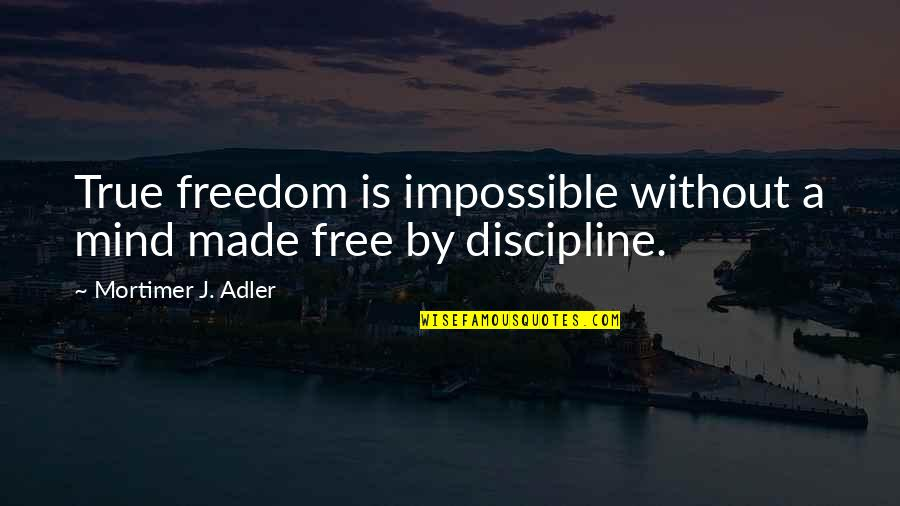 Mind Freedom Quotes By Mortimer J. Adler: True freedom is impossible without a mind made