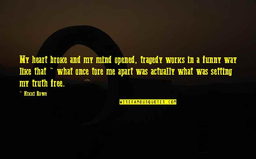 Mind Freedom Quotes By Nikki Rowe: My heart broke and my mind opened, tragedy