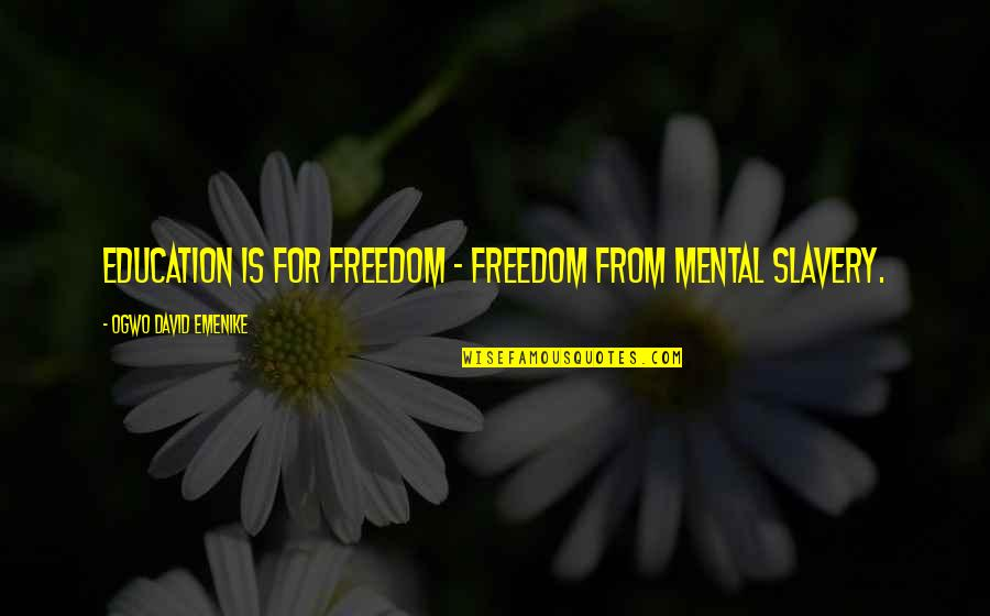 Mind Freedom Quotes By Ogwo David Emenike: Education is for freedom - freedom from mental