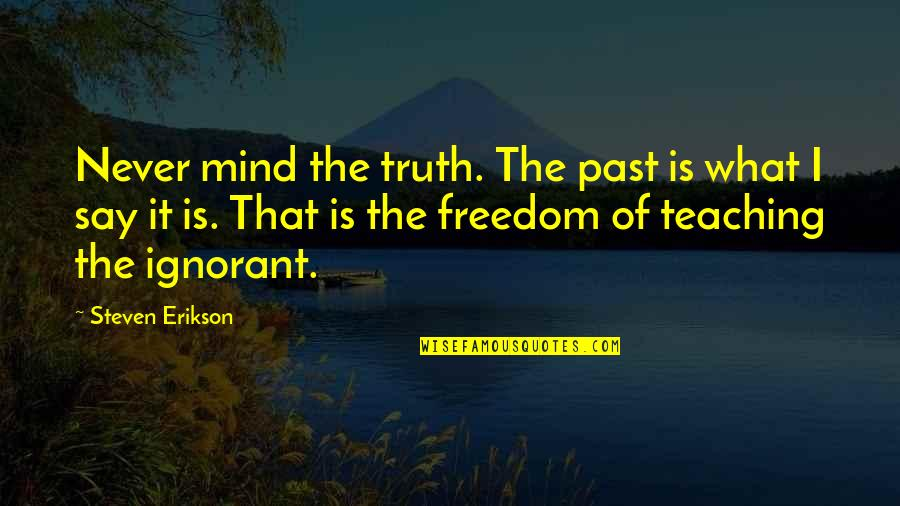 Mind Freedom Quotes By Steven Erikson: Never mind the truth. The past is what
