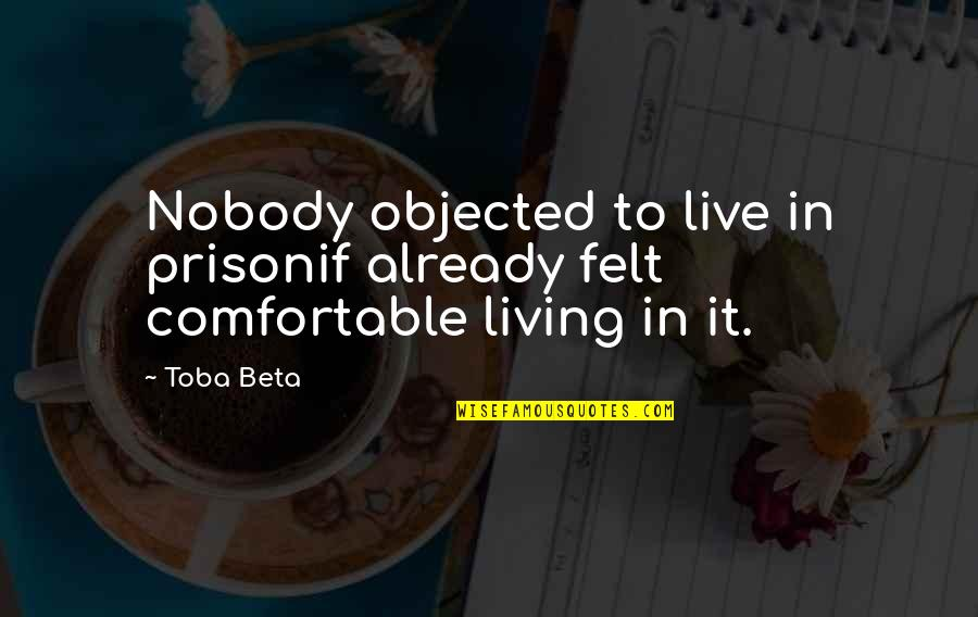 Mind Freedom Quotes By Toba Beta: Nobody objected to live in prisonif already felt