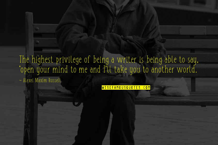 Mind Is Open Quotes By Alexei Maxim Russell: The highest privilege of being a writer is