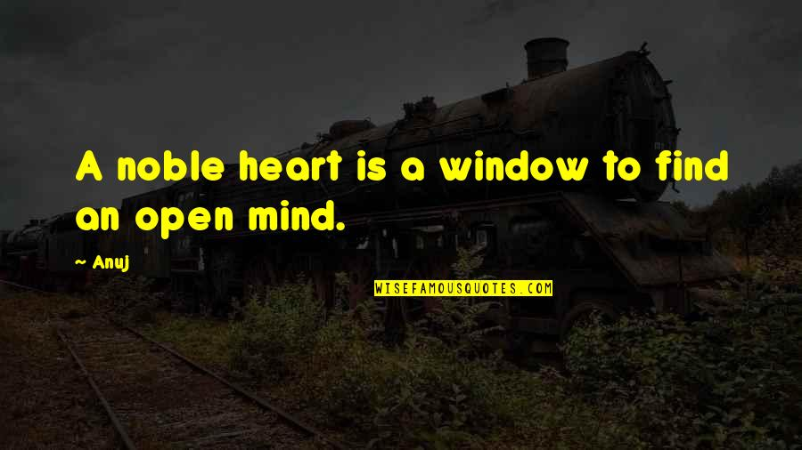 Mind Is Open Quotes By Anuj: A noble heart is a window to find
