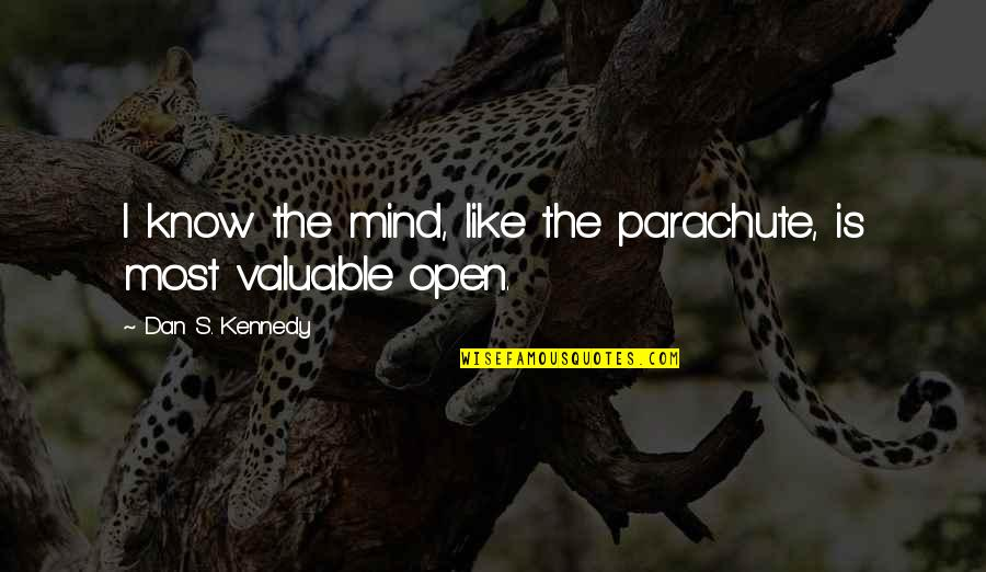 Mind Is Open Quotes By Dan S. Kennedy: I know the mind, like the parachute, is