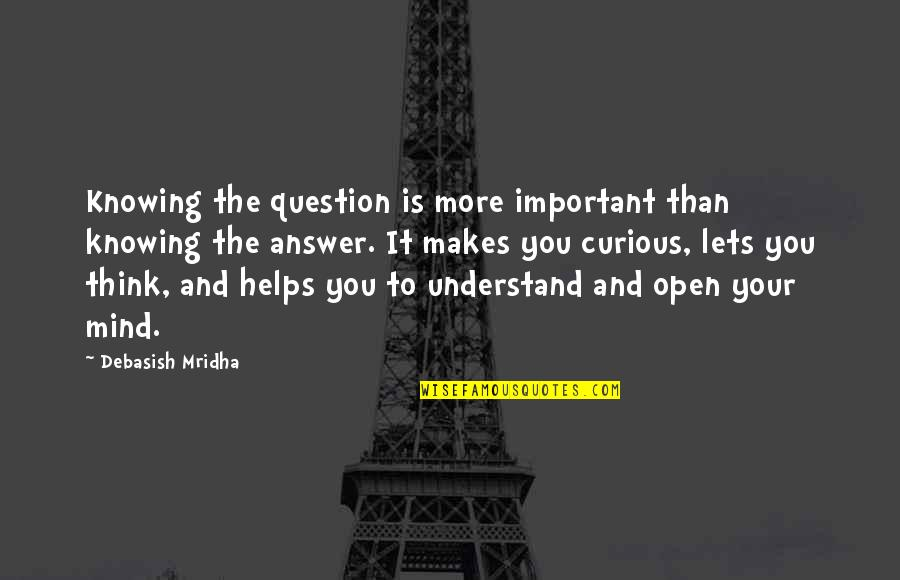Mind Is Open Quotes By Debasish Mridha: Knowing the question is more important than knowing