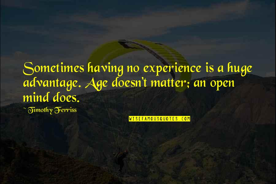 Mind Is Open Quotes By Timothy Ferriss: Sometimes having no experience is a huge advantage.