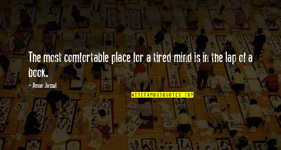 Mind Is Tired Quotes By Aman Jassal: The most comfortable place for a tired mind