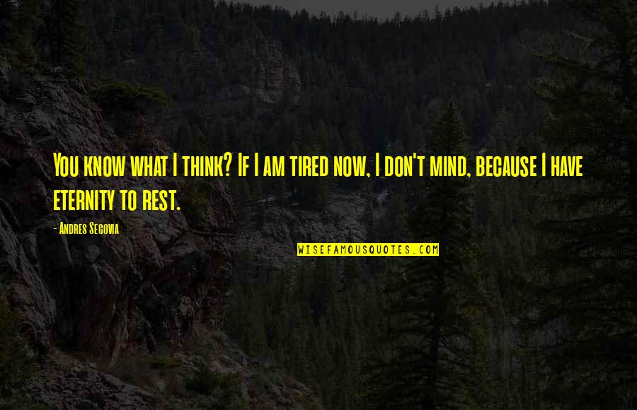 Mind Is Tired Quotes By Andres Segovia: You know what I think? If I am