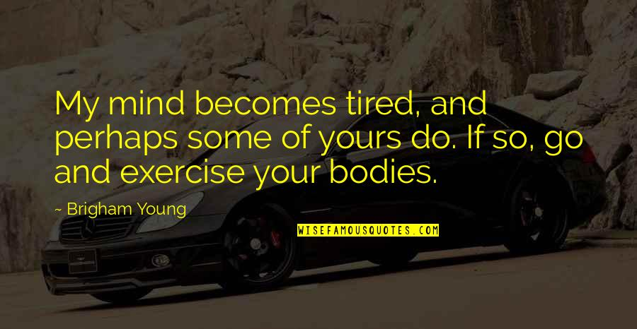 Mind Is Tired Quotes By Brigham Young: My mind becomes tired, and perhaps some of
